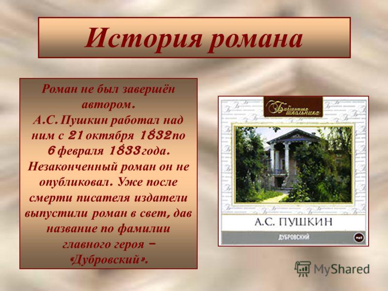 История романа Роман не был завершён автором. А. С. Пушкин работал над ним с 21 октября 1832 по 6 февраля 1833 года. Незаконченный роман он не опубликовал. Уже после смерти писателя издатели выпустили роман в свет, дав название по фамилии главного ге