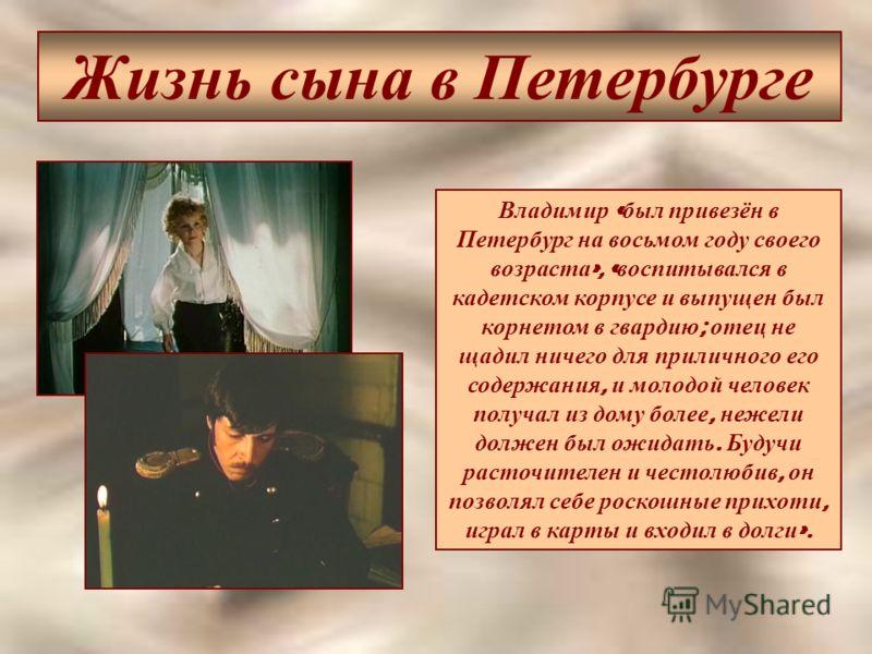Жизнь сына в Петербурге Владимир « был привезён в Петербург на восьмом году своего возраста », « воспитывался в кадетском корпусе и выпущен был корнетом в гвардию ; отец не щадил ничего для приличного его содержания, и молодой человек получал из дому