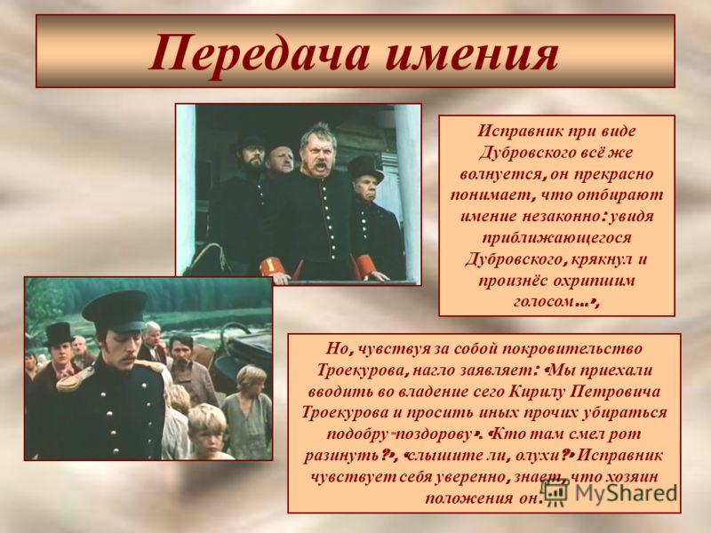 Передача имения Исправник при виде Дубровского всё же волнуется, он прекрасно понимает, что отбирают имение незаконно : увидя приближающегося Дубровского, крякнул и произнёс охрипшим голосом …», Но, чувствуя за собой покровительство Троекурова, нагло