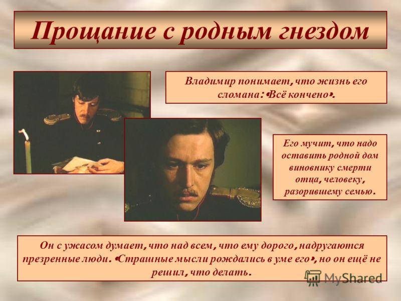 Прощание с родным гнездом Владимир понимает, что жизнь его сломана : « Всё кончено ». Его мучит, что надо оставить родной дом виновнику смерти отца, человеку, разорившему семью. Он с ужасом думает, что над всем, что ему дорого, надругаются презренные