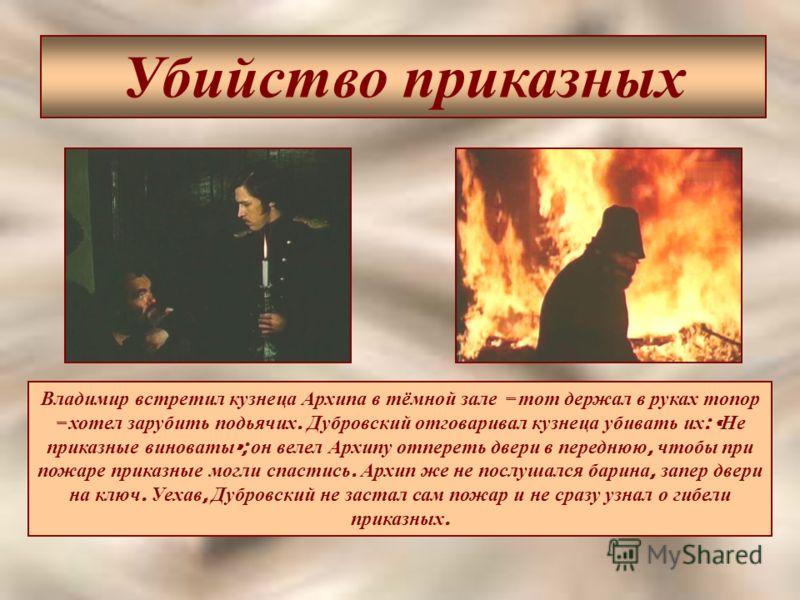 Убийство приказных Владимир встретил кузнеца Архипа в тёмной зале – тот держал в руках топор – хотел зарубить подьячих. Дубровский отговаривал кузнеца убивать их : « Не приказные виноваты »; он велел Архипу отпереть двери в переднюю, чтобы при пожаре