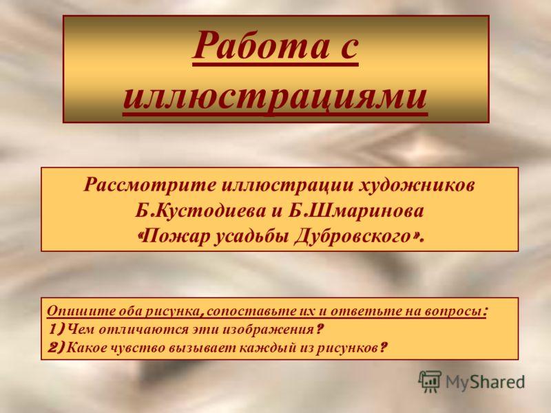 Работа с иллюстрациями Рассмотрите иллюстрации художников Б. Кустодиева и Б. Шмаринова « Пожар усадьбы Дубровского ». Опишите оба рисунка, сопоставьте их и ответьте на вопросы : 1) Чем отличаются эти изображения ? 2) Какое чувство вызывает каждый из