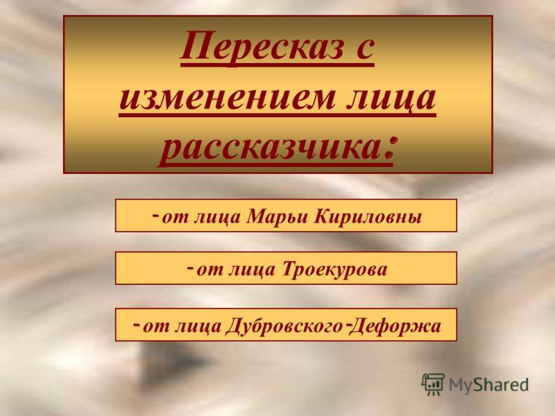 Пересказ с изменением лица рассказчика : - от лица Марьи Кириловны - от лица Троекурова - от лица Дубровского - Дефоржа