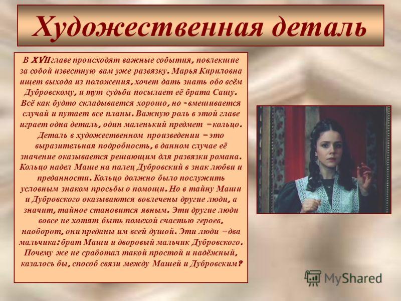 Художественная деталь В XVII главе происходят важные события, повлекшие за собой известную вам уже развязку. Марья Кириловна ищет выхода из положения, хочет дать знать обо всём Дубровскому, и тут судьба посылает её брата Сашу. Всё как будто складывае