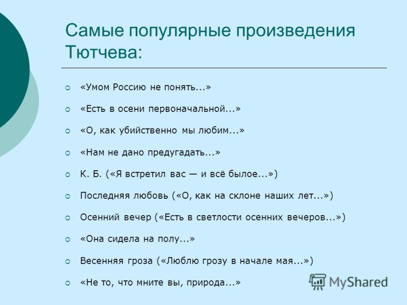 Самые популярные произведения Тютчева: «Умом Россию не понять...» «Есть в осени первоначальной...» «О, как убийственно мы любим...» «Нам не дано предугадать...» К. Б. («Я встретил вас и всё былое...») Последняя любовь («О, как на склоне наших лет...»