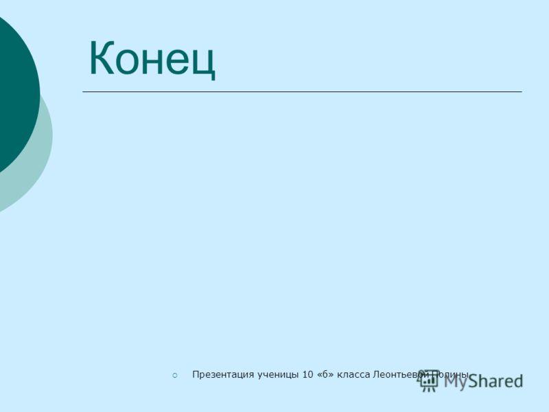 Конец Презентация ученицы 10 «б» класса Леонтьевой Полины
