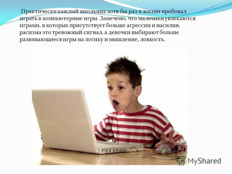 Практически каждый школьник хотя бы раз в жизни пробовал играть в компьютерные игры. Замечено, что мальчики увлекаются играми, в которых присутствует больше агрессии и насилия, расизма это тревожный сигнал, а девочки выбирают больше развивающиеся игр