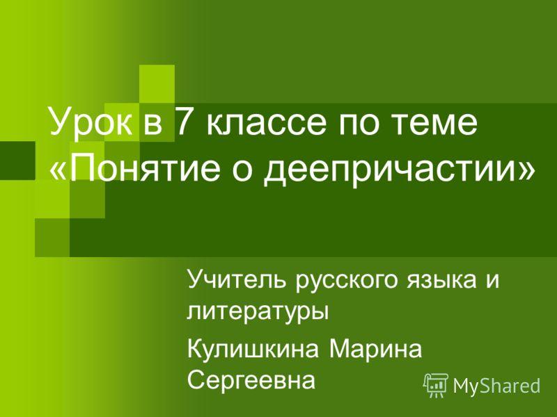 Урок в 7 классе по теме «Понятие о деепричастии» Учитель русского языка и литературы Кулишкина Марина Сергеевна