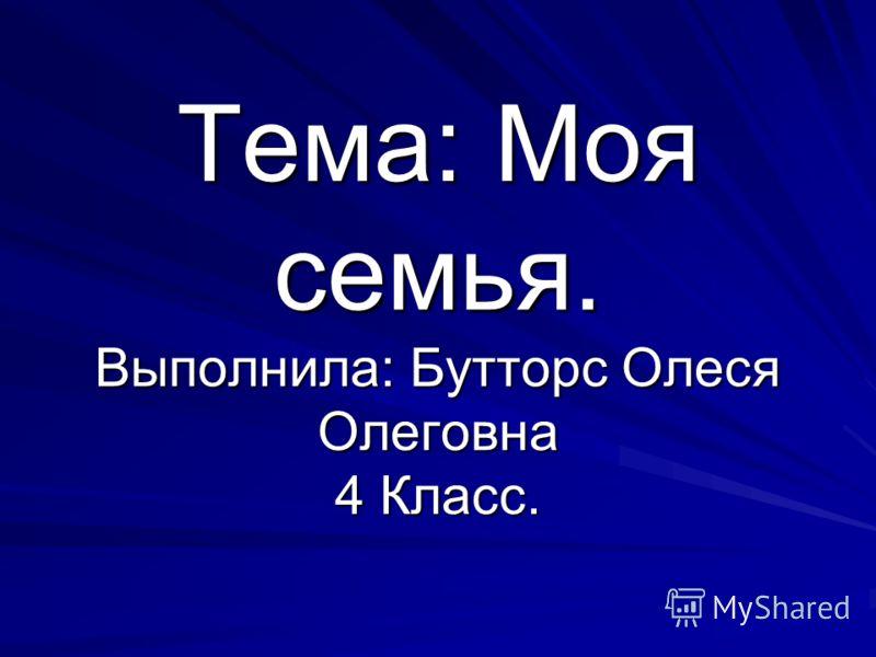Тема: Моя семья. Выполнила: Бутторс Олеся Олеговна 4 Класс.