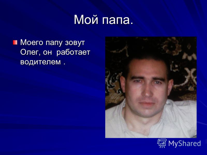 Мой папа. Моего папу зовут Олег, он работает водителем.