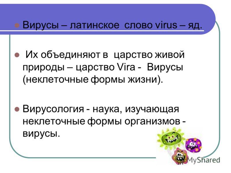 Вирусы – латинское слово virus – яд. Их объединяют в царство живой природы – царство Vira - Вирусы (неклеточные формы жизни). Вирусология - наука, изучающая неклеточные формы организмов - вирусы.