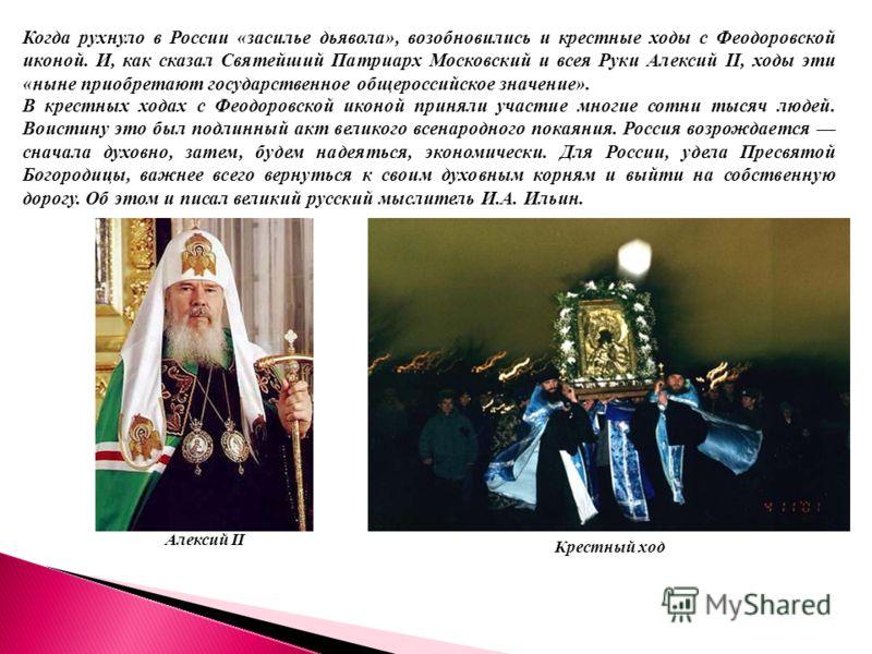 Когда рухнуло в России «засилье дьявола», возобновились и крестные ходы с Феодоровской иконой. И, как сказал Святейший Патриарх Московский и всея Руки Алексий II, ходы эти «ныне приобретают государственное общероссийское значение». В крестных ходах с