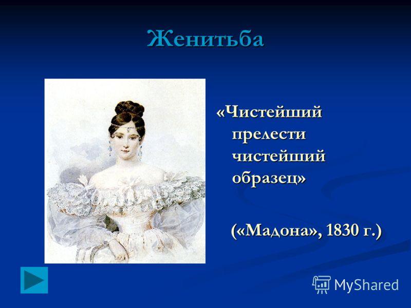 «Чистейший прелести чистейший образец» («Мадона», 1830 г.) Женитьба