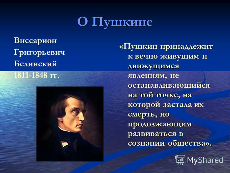 О Пушкине Виссарион Григорьевич Белинский 1811-1848 гг. «Пушкин принадлежит к вечно живущим и движущимся явлениям, не останавливающийся на той точке, на которой застала их смерть, но продолжающим развиваться в сознании общества».