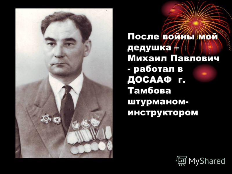 После войны мой дедушка – Михаил Павлович - работал в ДОСААФ г. Тамбова штурманом- инструктором