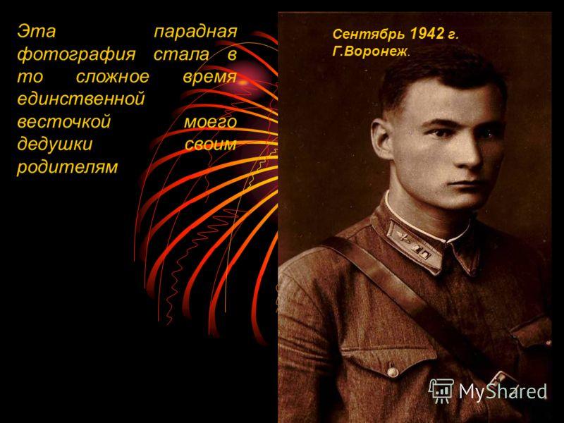 Сентябрь 1942 г. Г.Воронеж. Эта парадная фотография стала в то сложное время единственной весточкой моего дедушки своим родителям