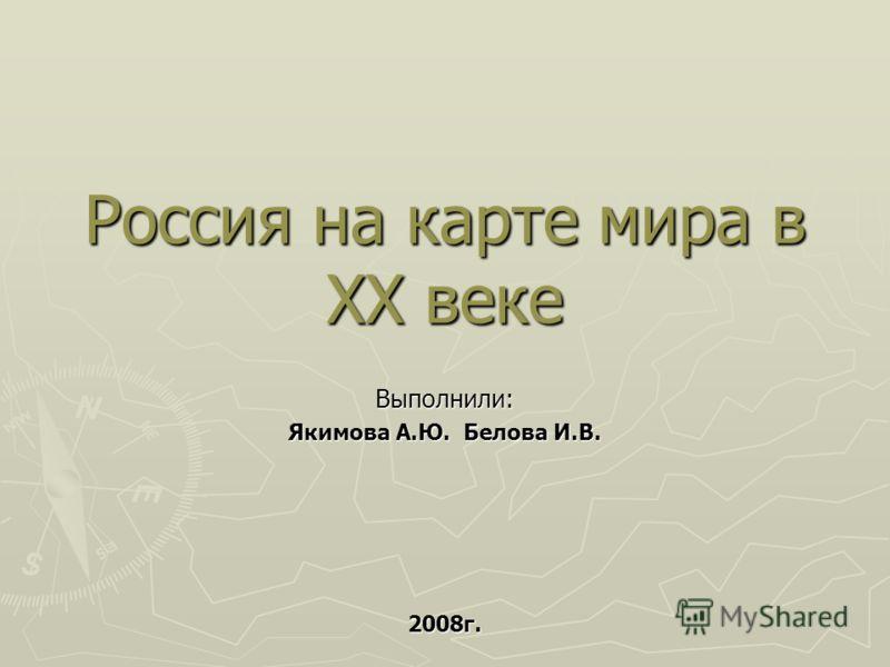 Россия на карте мира в XX веке Выполнили: Якимова А.Ю. Белова И.В. 2008г.