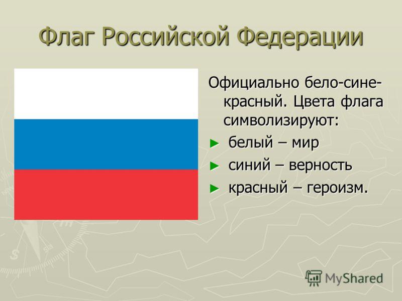 Флаг Российской Федерации Официально бело-сине- красный. Цвета флага символизируют: белый – мир синий – верность красный – героизм.