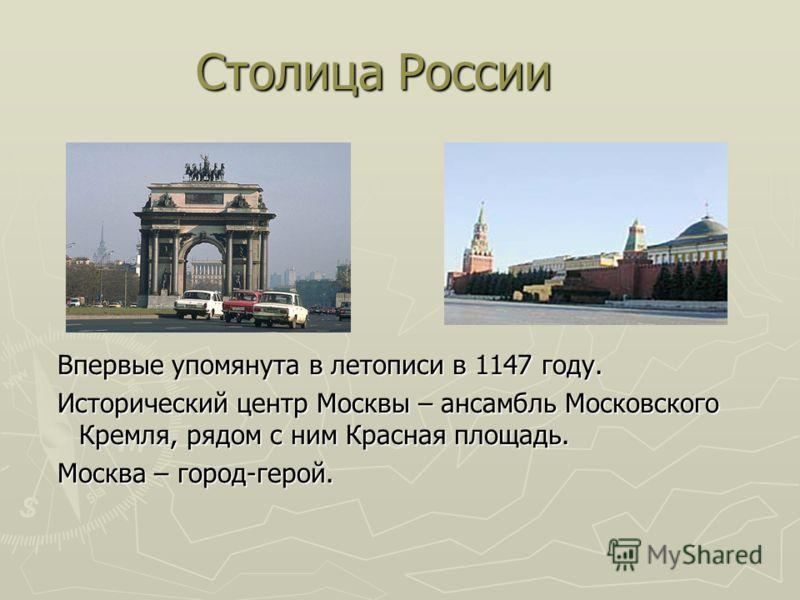 Столица России Впервые упомянута в летописи в 1147 году. Исторический центр Москвы – ансамбль Московского Кремля, рядом с ним Красная площадь. Москва – город-герой.