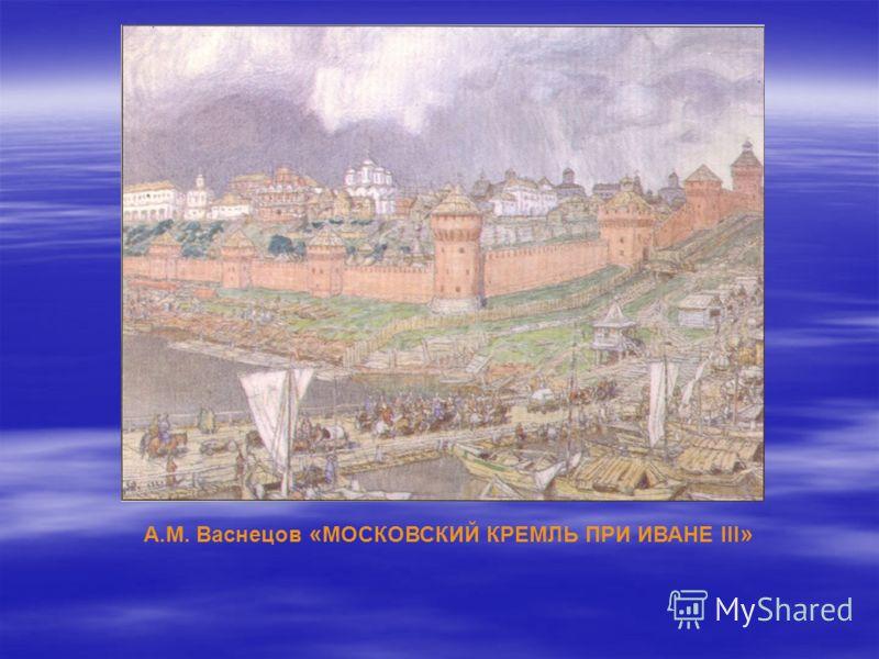 А.М. Васнецов « МОСКОВСКИЙ КРЕМЛЬ ПРИ ИВАНЕ III »
