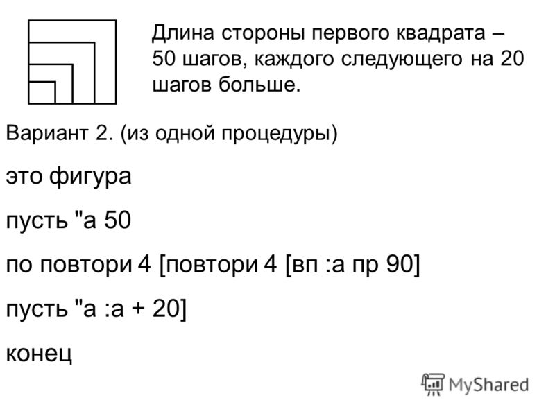 Длина стороны первого квадрата – 50 шагов, каждого следующего на 20 шагов больше. Вариант 2. (из одной процедуры) это фигура пусть а 50 по повтори 4 [повтори 4 [вп :а пр 90] пусть а :а + 20] конец