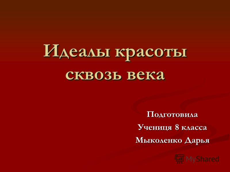 Идеалы красоты сквозь века Подготовила Учениця 8 класса Мыколенко Дарья