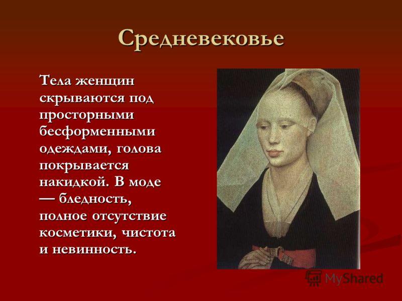 Средневековье Тела женщин скрываются под просторными бесформенными одеждами, голова покрывается накидкой. В моде бледность, полное отсутствие косметики, чистота и невинность. Тела женщин скрываются под просторными бесформенными одеждами, голова покры