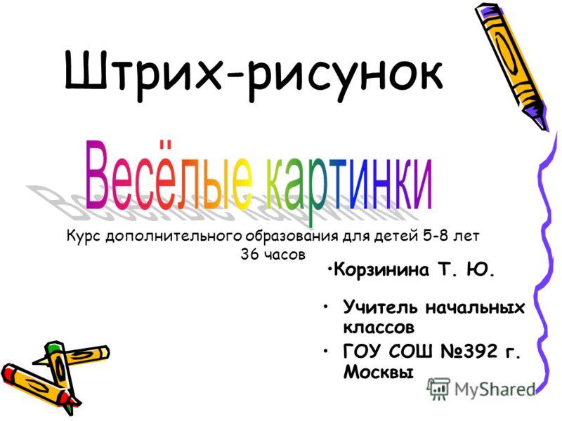 Штрих-рисунок Учитель начальных классов ГОУ СОШ 392 г. Москвы Корзинина Т. Ю. Курс дополнительного образования для детей 5-8 лет 36 часов