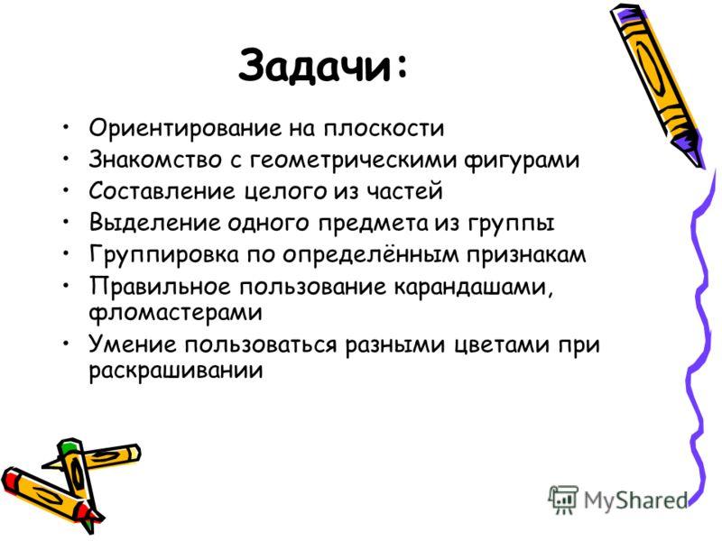 Задачи: Ориентирование на плоскости Знакомство с геометрическими фигурами Составление целого из частей Выделение одного предмета из группы Группировка по определённым признакам Правильное пользование карандашами, фломастерами Умение пользоваться разн