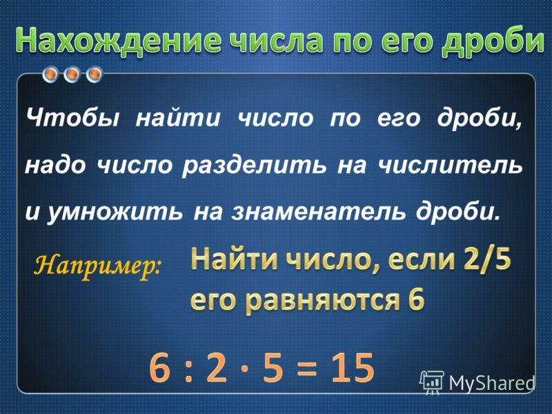 Чтобы найти число по его дроби, надо число разделить на числитель и умножить на знаменатель дроби. Например: