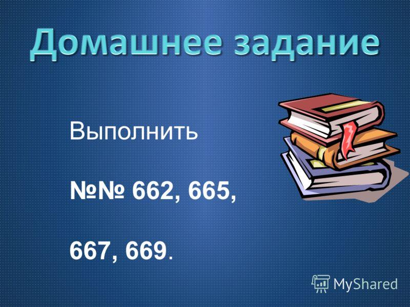 Выполнить 662, 665, 667, 669.