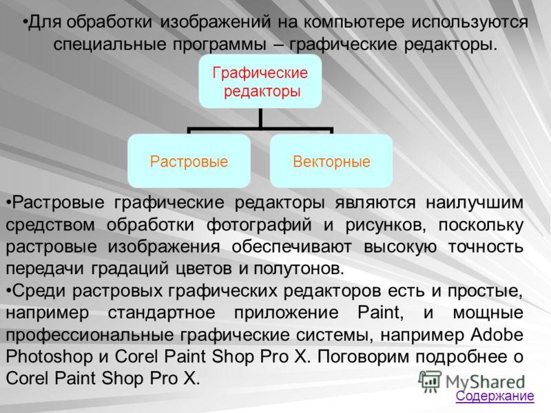 Для обработки изображений на компьютере используются специальные программы – графические редакторы. Растровые графические редакторы являются наилучшим средством обработки фотографий и рисунков, поскольку растровые изображения обеспечивают высокую точ