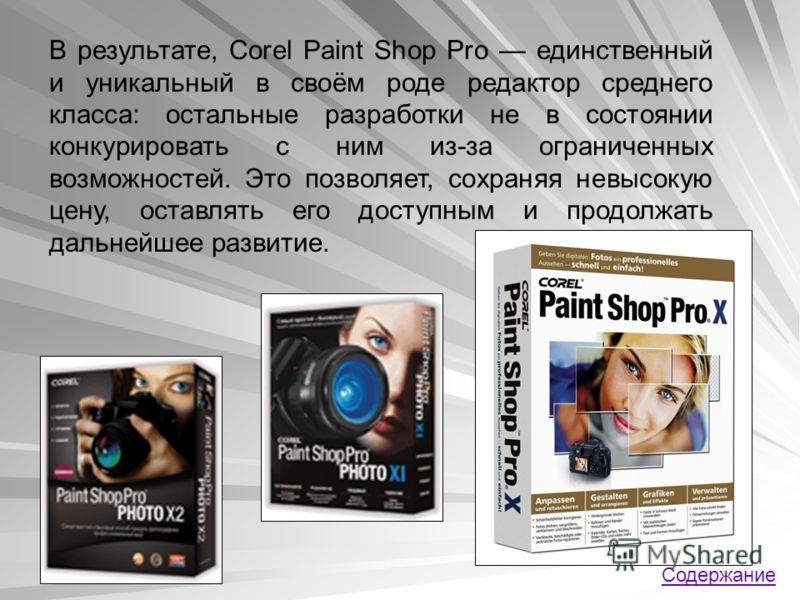 В результате, Corel Paint Shop Pro единственный и уникальный в своём роде редактор среднего класса: остальные разработки не в состоянии конкурировать с ним из-за ограниченных возможностей. Это позволяет, сохраняя невысокую цену, оставлять его доступн