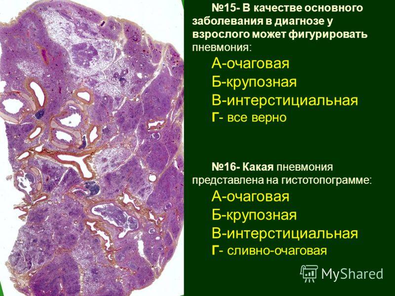 15- В качестве основного заболевания в диагнозе у взрослого может фигурировать пневмония: А-очаговая Б-крупозная В-интерстициальная Г- все верно 16- Какая пневмония представлена на гистотопограмме: А-очаговая Б-крупозная В-интерстициальная Г- сливно-