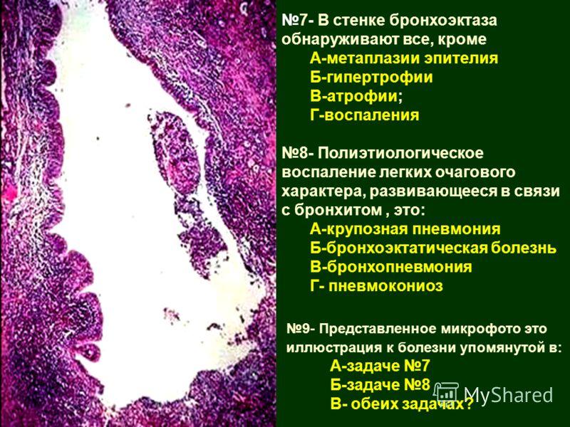 7- В стенке бронхоэктаза обнаруживают все, кроме А-метаплазии эпителия Б-гипертрофии В-атрофии; Г-воспаления 8- Полиэтиологическое воспаление легких очагового характера, развивающееся в связи с бронхитом, это: А-крупозная пневмония Б-бронхоэктатическ