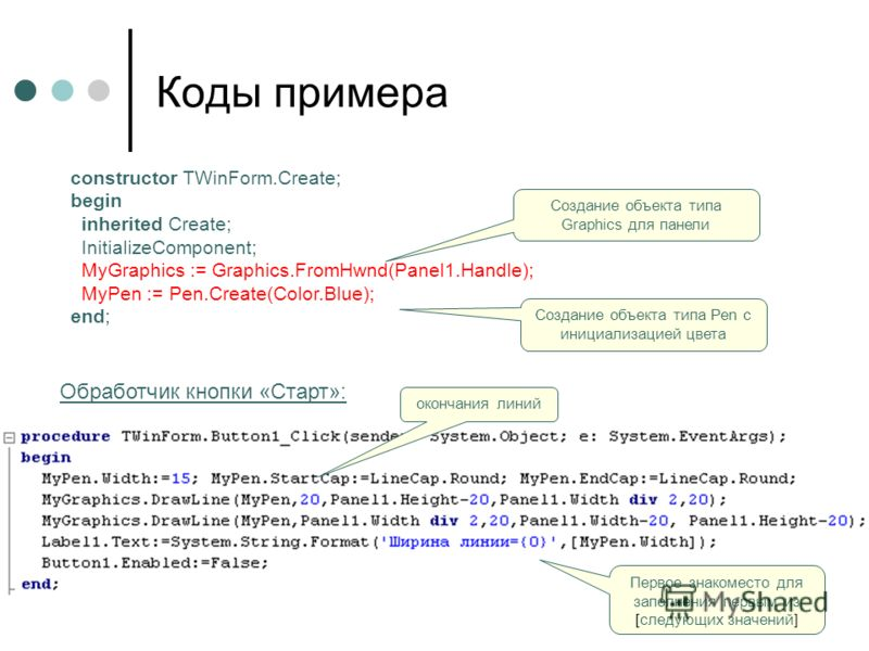 Коды примера constructor TWinForm.Create; begin inherited Create; InitializeComponent; MyGraphics := Graphics.FromHwnd(Panel1.Handle); MyPen := Pen.Create(Color.Blue); end; Создание объекта типа Graphics для панели Создание объекта типа Pen с инициал