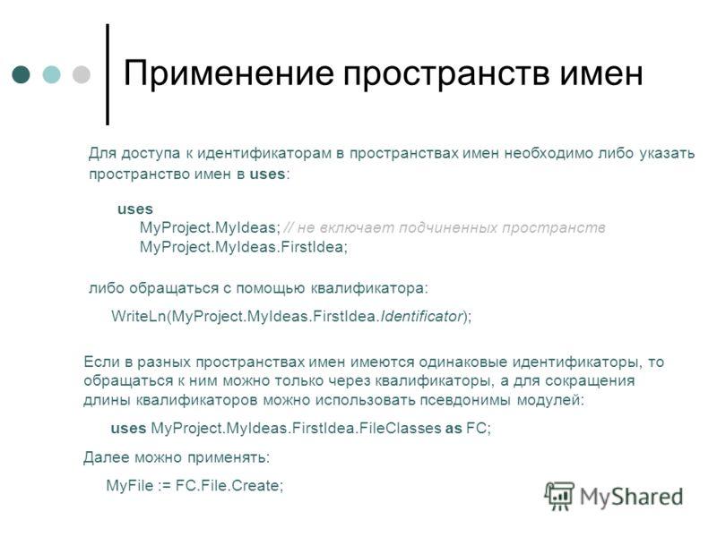Применение пространств имен Для доступа к идентификаторам в пространствах имен необходимо либо указать пространство имен в uses: uses MyProject.MyIdeas; // не включает подчиненных пространств MyProject.MyIdeas.FirstIdea; либо обращаться с помощью ква