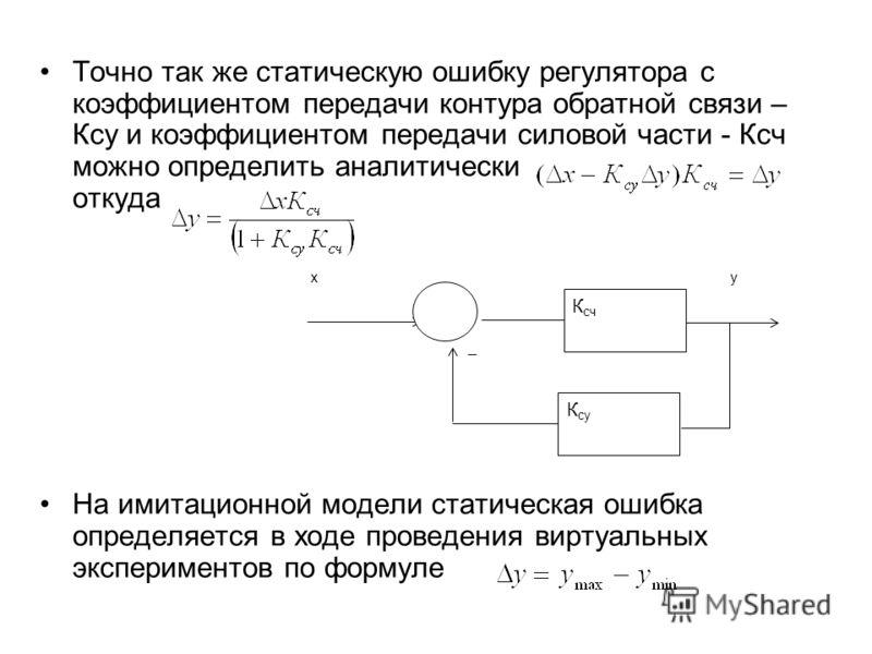 Точно так же статическую ошибку регулятора с коэффициентом передачи контура обратной связи – Ксу и коэффициентом передачи силовой части - Ксч можно определить аналитически откуда На имитационной модели статическая ошибка определяется в ходе проведени