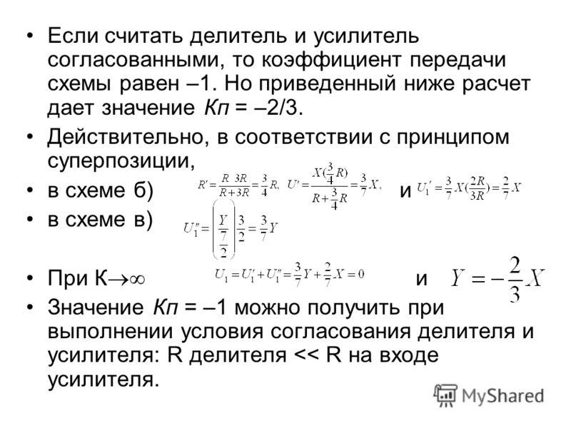 Если считать делитель и усилитель согласованными, то коэффициент передачи схемы равен –1. Но приведенный ниже расчет дает значение Кп = –2/3. Действительно, в соответствии с принципом суперпозиции, в схеме б) и в схеме в) При К и Значение Кп = –1 мож