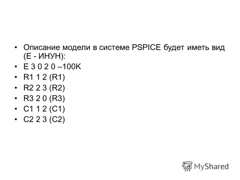 Описание модели в системе PSPICE будет иметь вид (Е - ИНУН): E 3 0 2 0 –100K R1 1 2 (R1) R2 2 3 (R2) R3 2 0 (R3) C1 1 2 (C1) C2 2 3 (C2)