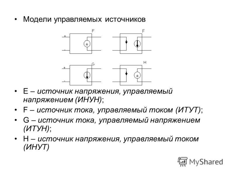 Модели управляемых источников Е – источник напряжения, управляемый напряжением (ИНУН); F – источник тока, управляемый током (ИТУТ); G – источник тока, управляемый напряжением (ИТУН); Н – источник напряжения, управляемый током (ИНУТ)