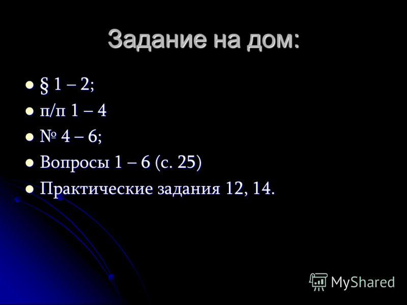 Задание на дом: § 1 – 2; п/п 1 – 4 4 – 6; Вопросы 1 – 6 (с. 25) Практические задания 12, 14.