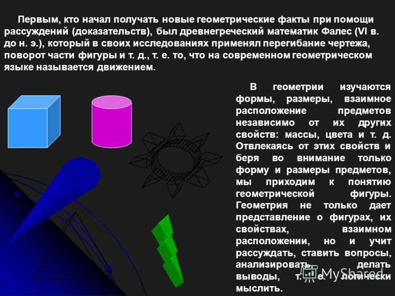 Первым, кто начал получать новые геометрические факты при помощи рассуждений (доказательств), был древнегреческий математик Фалес (VI в. до н. э.), который в своих исследованиях применял перегибание чертежа, поворот части фигуры и т. д., т. е. то, чт