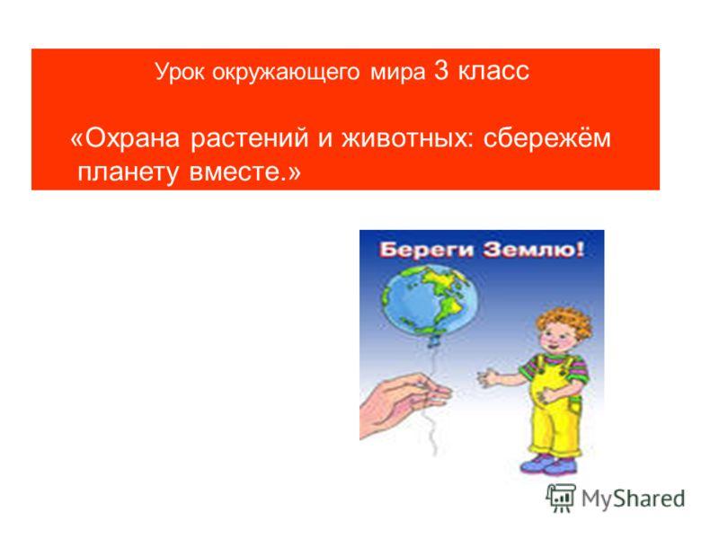 Урок окружающего мира 3 класс «Охрана растений и животных: сбережём планету вместе.»