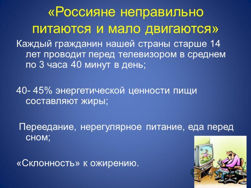 «Россияне неправильно питаются и мало двигаются» Каждый гражданин нашей страны старше 14 лет проводит перед телевизором в среднем по 3 часа 40 минут в день; 40- 45% энергетической ценности пищи составляют жиры; Переедание, нерегулярное питание, еда п
