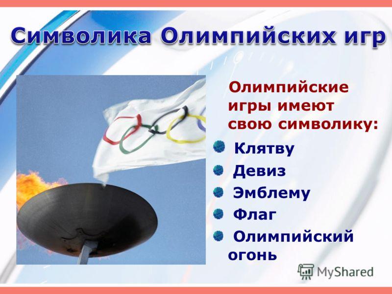 Олимпийские игры имеют свою символику: Клятву Девиз Эмблему Флаг Олимпийский огонь Олимпийский огонь
