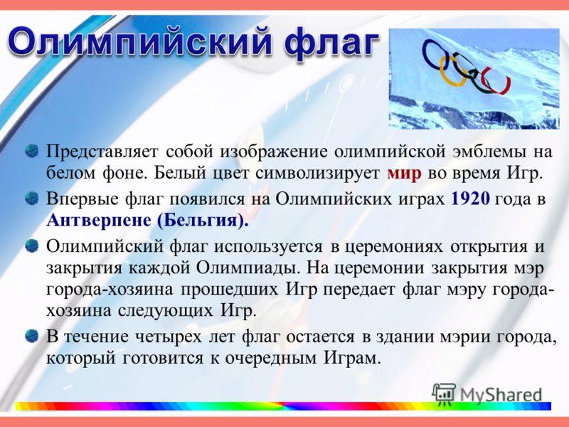 Представляет собой изображение олимпийской эмблемы на белом фоне. Белый цвет символизирует мир во время Игр. Впервые флаг появился на Олимпийских играх 1920 года в Антверпене (Бельгия). Олимпийский флаг используется в церемониях открытия и закрытия к