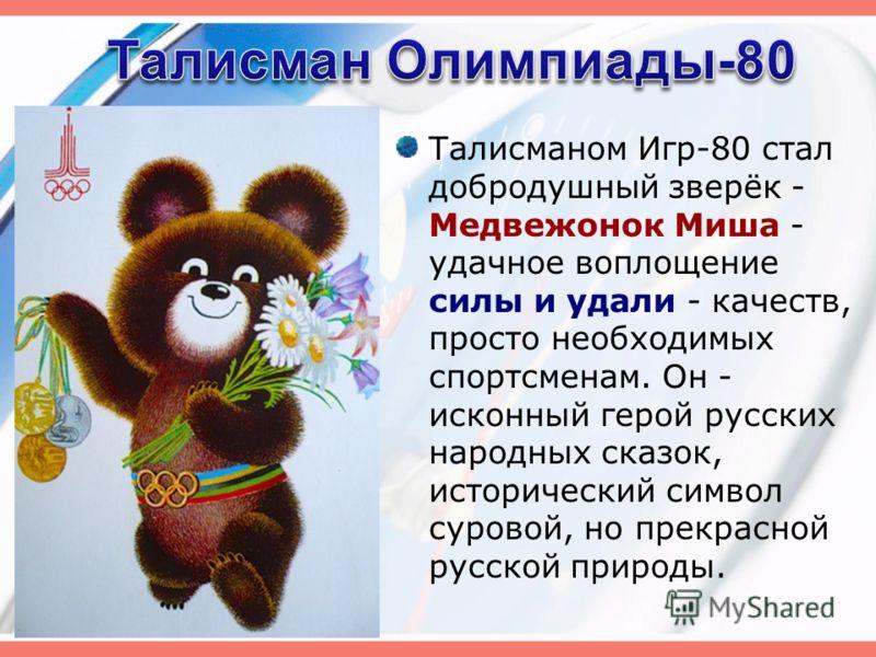 Талисманом Игр-80 стал добродушный зверёк - Медвежонок Миша - удачное воплощение силы и удали - качеств, просто необходимых спортсменам. Он - исконный герой русских народных сказок, исторический символ суровой, но прекрасной русской природы.