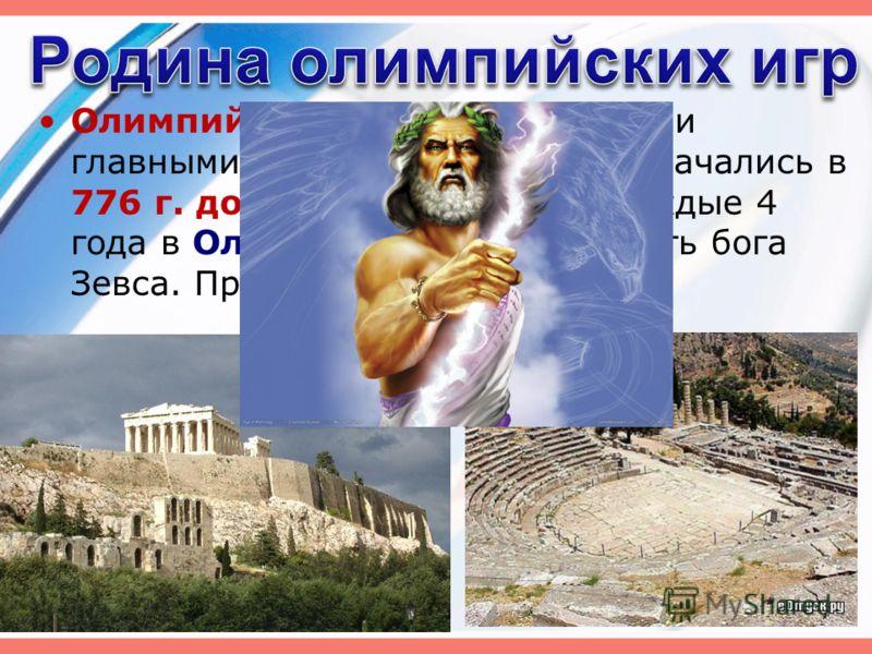 Олимпийские игры были самыми главными соревнованиями. Они начались в 776 г. до н.э. и проводились каждые 4 года в Олимпии (Греция) в честь бога Зевса. Продолжались они 5 дней.
