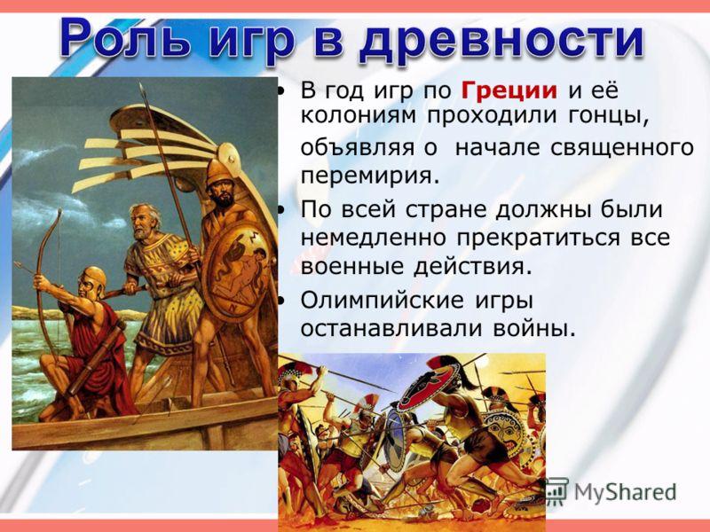 В год игр по Греции и её колониям проходили гонцы, объявляя о начале священного перемирия. По всей стране должны были немедленно прекратиться все военные действия. Олимпийские игры останавливали войны.
